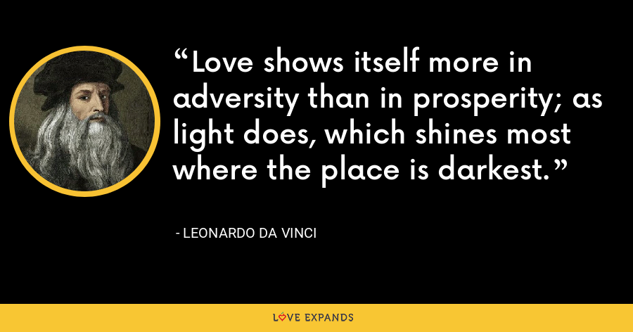 Love shows itself more in adversity than in prosperity; as light does, which shines most where the place is darkest. - Leonardo da Vinci