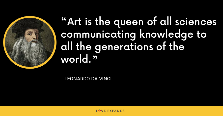 Art is the queen of all sciences communicating knowledge to all the generations of the world. - Leonardo da Vinci