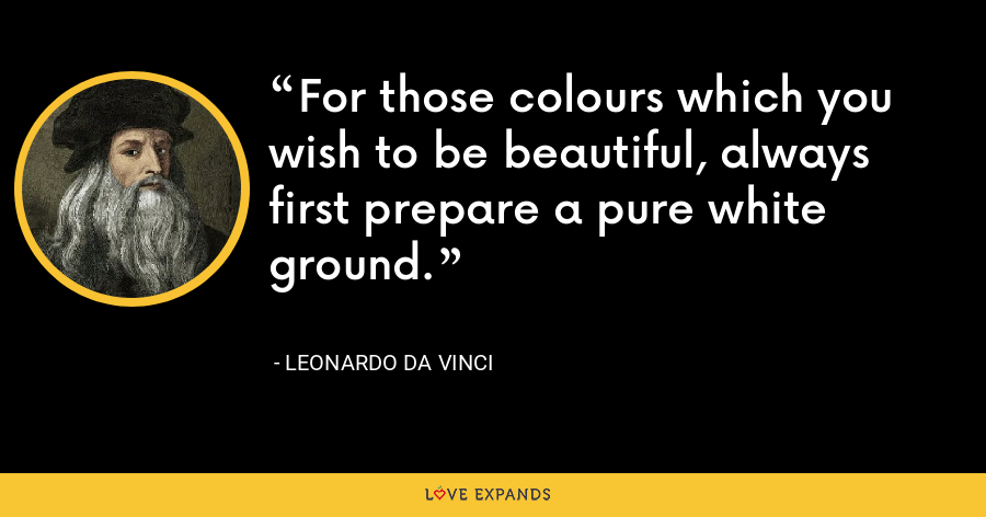 For those colours which you wish to be beautiful, always first prepare a pure white ground. - Leonardo da Vinci