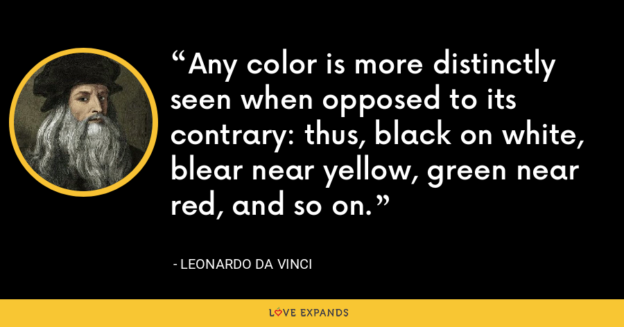 Any color is more distinctly seen when opposed to its contrary: thus, black on white, blear near yellow, green near red, and so on. - Leonardo da Vinci