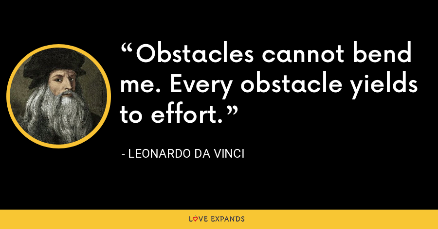 Obstacles cannot bend me. Every obstacle yields to effort. - Leonardo da Vinci