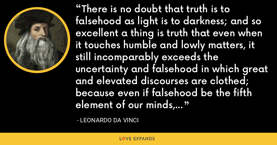 There is no doubt that truth is to falsehood as light is to darkness; and so excellent a thing is truth that even when it touches humble and lowly matters, it still incomparably exceeds the uncertainty and falsehood in which great and elevated discourses are clothed; because even if falsehood be the fifth element of our minds, notwithstanding this, truth is the supreme nourishment of the higher intellects. - Leonardo da Vinci