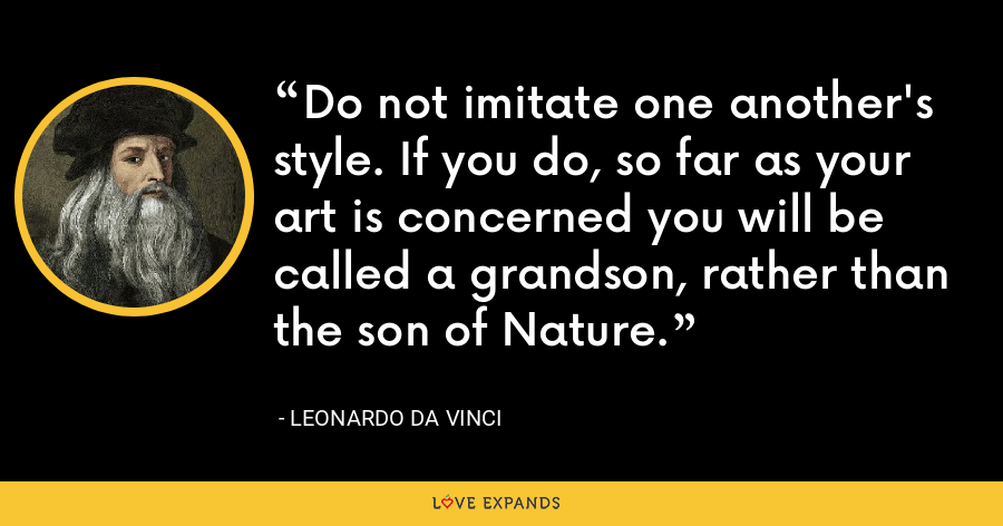 Do not imitate one another's style. If you do, so far as your art is concerned you will be called a grandson, rather than the son of Nature. - Leonardo da Vinci