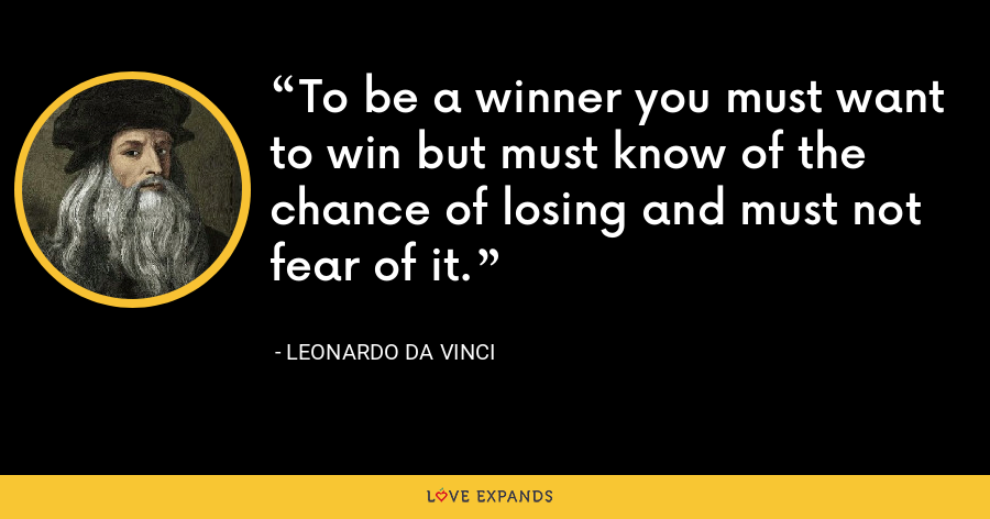 To be a winner you must want to win but must know of the chance of losing and must not fear of it. - Leonardo da Vinci