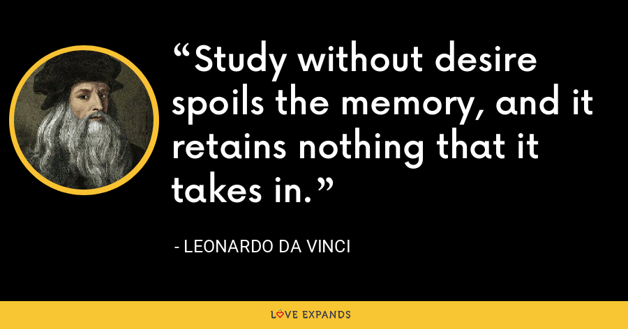 Study without desire spoils the memory, and it retains nothing that it takes in. - Leonardo da Vinci