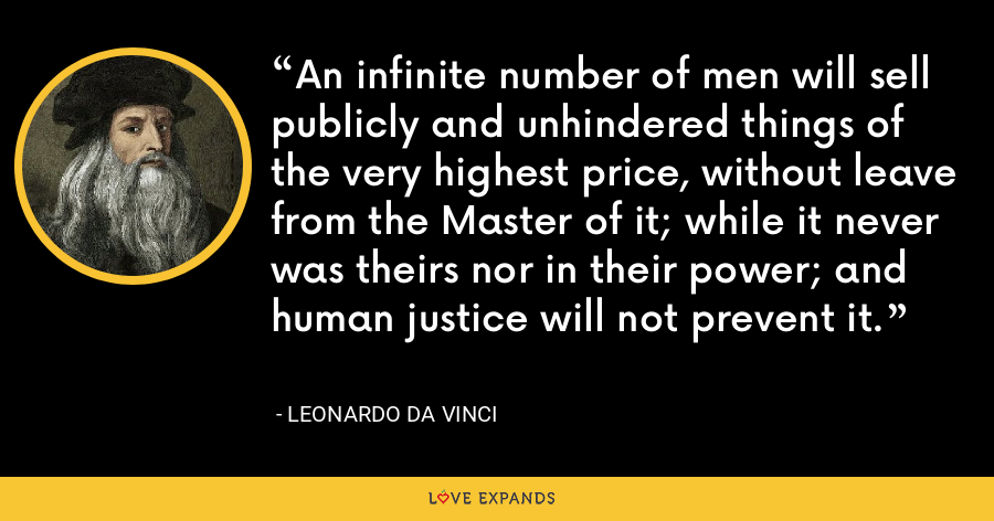 An infinite number of men will sell publicly and unhindered things of the very highest price, without leave from the Master of it; while it never was theirs nor in their power; and human justice will not prevent it. - Leonardo da Vinci