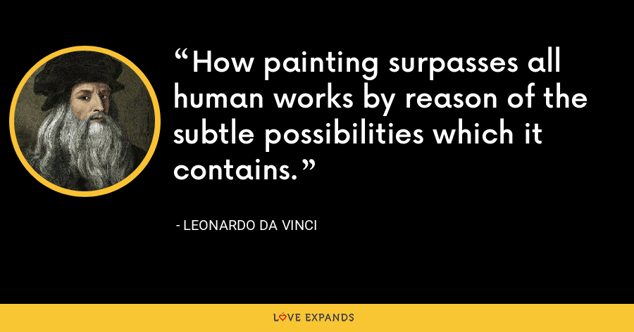 How painting surpasses all human works by reason of the subtle possibilities which it contains. - Leonardo da Vinci