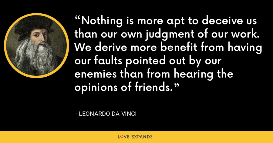 Nothing is more apt to deceive us than our own judgment of our work. We derive more benefit from having our faults pointed out by our enemies than from hearing the opinions of friends. - Leonardo da Vinci