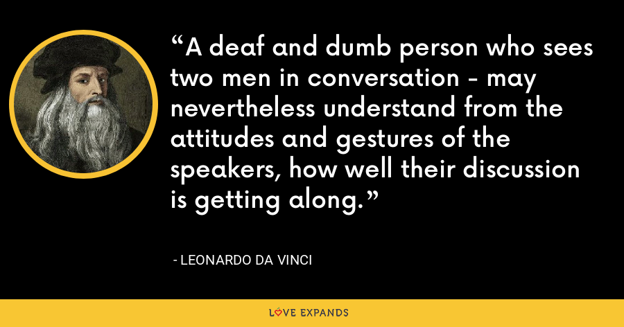 A deaf and dumb person who sees two men in conversation - may nevertheless understand from the attitudes and gestures of the speakers, how well their discussion is getting along. - Leonardo da Vinci