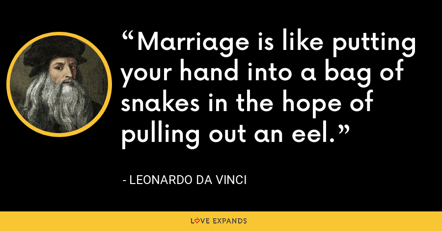 Marriage is like putting your hand into a bag of snakes in the hope of pulling out an eel. - Leonardo da Vinci