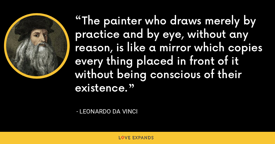 The painter who draws merely by practice and by eye, without any reason, is like a mirror which copies every thing placed in front of it without being conscious of their existence. - Leonardo da Vinci