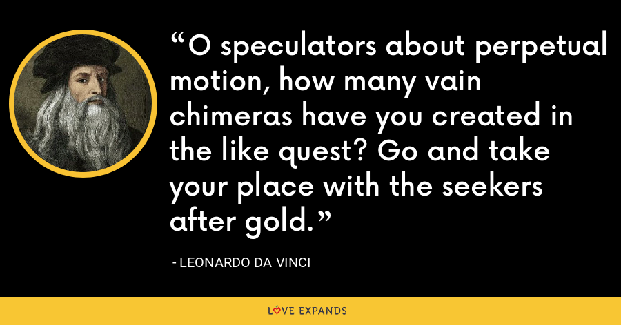 O speculators about perpetual motion, how many vain chimeras have you created in the like quest? Go and take your place with the seekers after gold. - Leonardo da Vinci