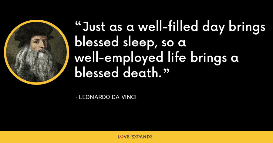 Just as a well-filled day brings blessed sleep, so a well-employed life brings a blessed death. - Leonardo da Vinci