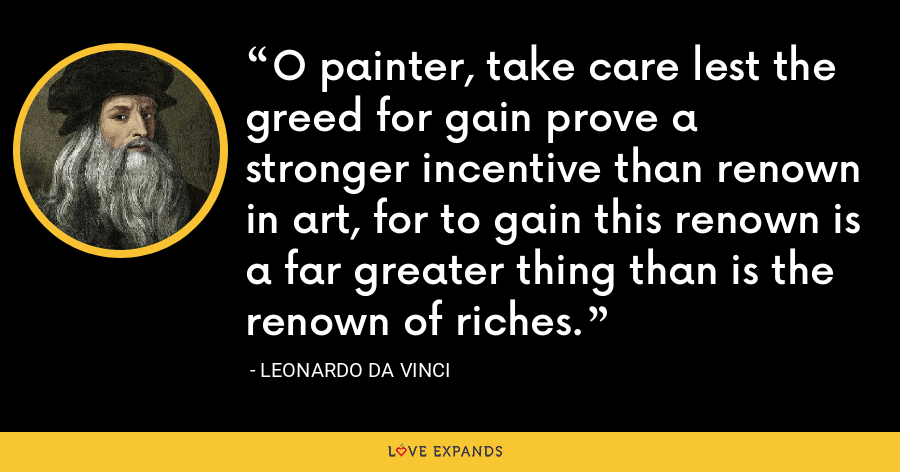 O painter, take care lest the greed for gain prove a stronger incentive than renown in art, for to gain this renown is a far greater thing than is the renown of riches. - Leonardo da Vinci