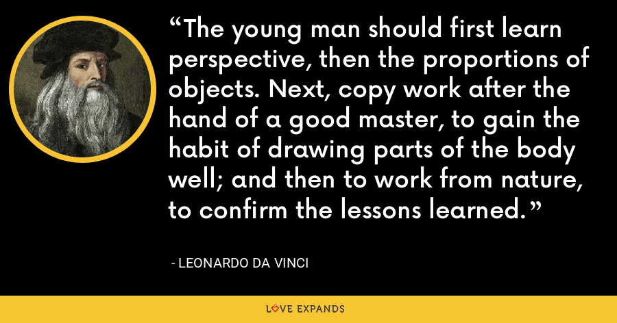 The young man should first learn perspective, then the proportions of objects. Next, copy work after the hand of a good master, to gain the habit of drawing parts of the body well; and then to work from nature, to confirm the lessons learned. - Leonardo da Vinci