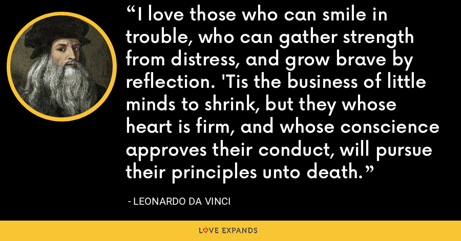 I love those who can smile in trouble, who can gather strength from distress, and grow brave by reflection. 'Tis the business of little minds to shrink, but they whose heart is firm, and whose conscience approves their conduct, will pursue their principles unto death. - Leonardo da Vinci