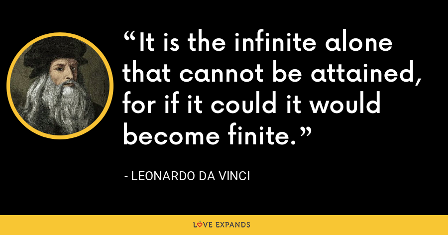It is the infinite alone that cannot be attained, for if it could it would become finite. - Leonardo da Vinci
