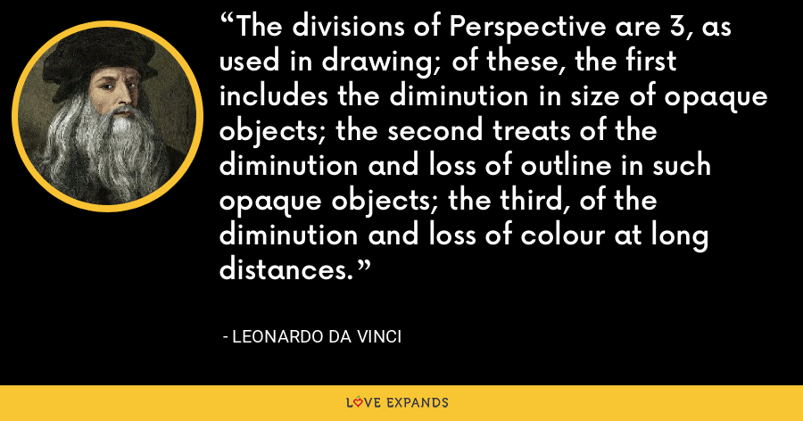 The divisions of Perspective are 3, as used in drawing; of these, the first includes the diminution in size of opaque objects; the second treats of the diminution and loss of outline in such opaque objects; the third, of the diminution and loss of colour at long distances. - Leonardo da Vinci