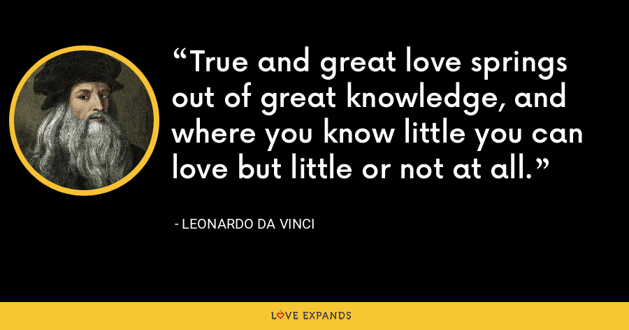 True and great love springs out of great knowledge, and where you know little you can love but little or not at all. - Leonardo da Vinci