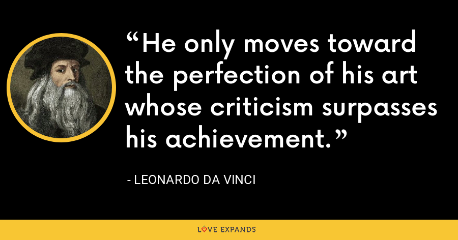 He only moves toward the perfection of his art whose criticism surpasses his achievement. - Leonardo da Vinci