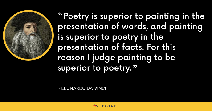 Poetry is superior to painting in the presentation of words, and painting is superior to poetry in the presentation of facts. For this reason I judge painting to be superior to poetry. - Leonardo da Vinci