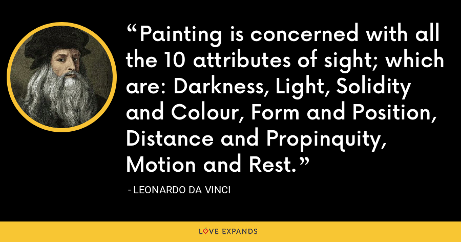 Painting is concerned with all the 10 attributes of sight; which are: Darkness, Light, Solidity and Colour, Form and Position, Distance and Propinquity, Motion and Rest. - Leonardo da Vinci