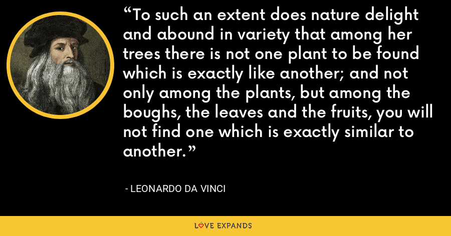 To such an extent does nature delight and abound in variety that among her trees there is not one plant to be found which is exactly like another; and not only among the plants, but among the boughs, the leaves and the fruits, you will not find one which is exactly similar to another. - Leonardo da Vinci