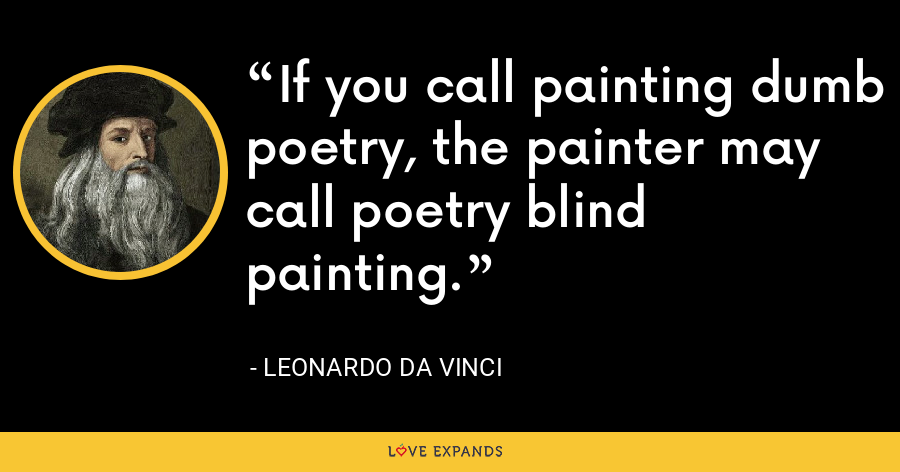 If you call painting dumb poetry, the painter may call poetry blind painting. - Leonardo da Vinci
