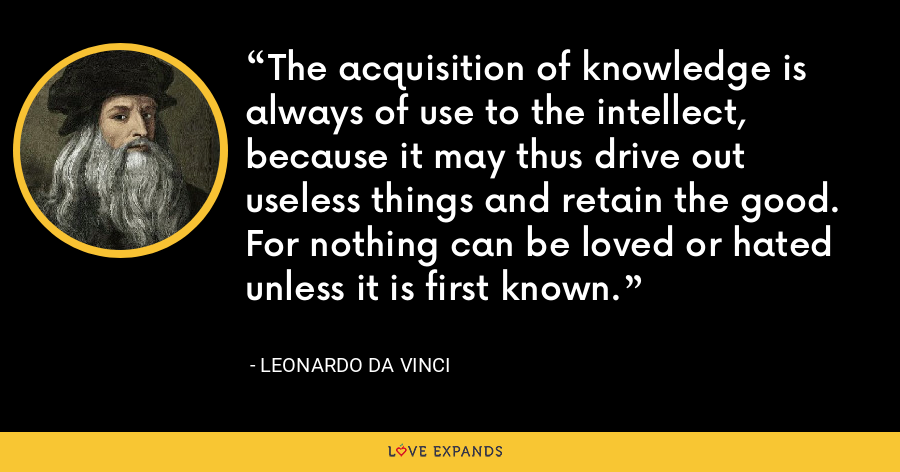 The acquisition of knowledge is always of use to the intellect, because it may thus drive out useless things and retain the good. For nothing can be loved or hated unless it is first known. - Leonardo da Vinci