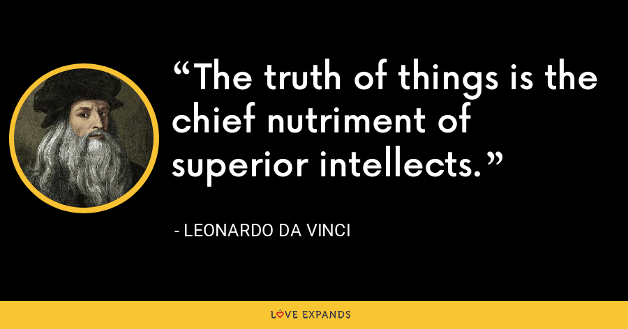 The truth of things is the chief nutriment of superior intellects. - Leonardo da Vinci
