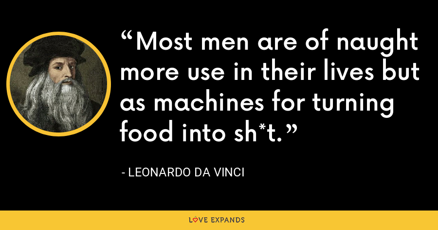 Most men are of naught more use in their lives but as machines for turning food into sh*t. - Leonardo da Vinci