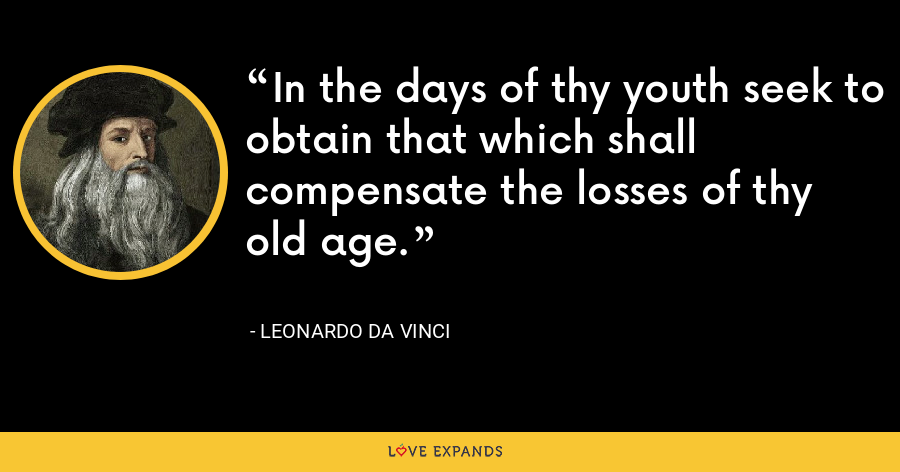 In the days of thy youth seek to obtain that which shall compensate the losses of thy old age. - Leonardo da Vinci