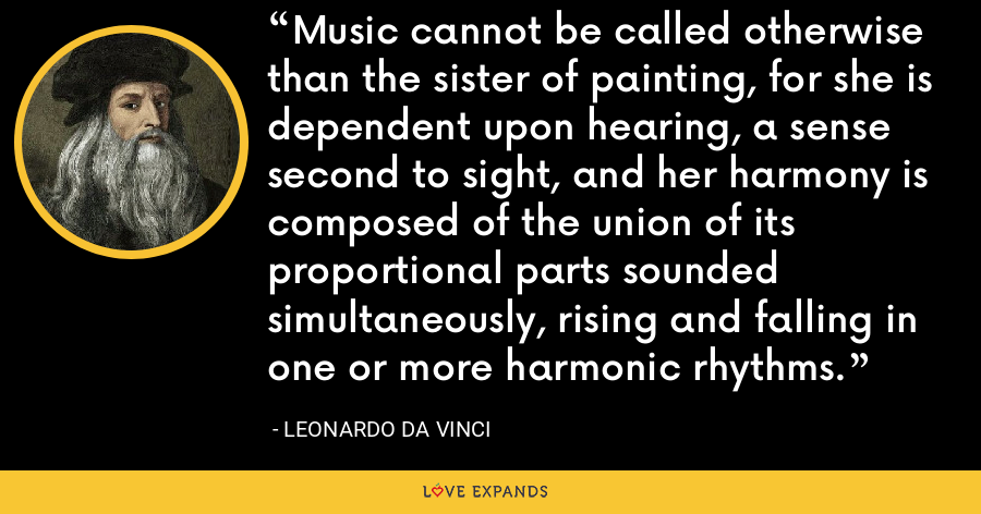 Music cannot be called otherwise than the sister of painting, for she is dependent upon hearing, a sense second to sight, and her harmony is composed of the union of its proportional parts sounded simultaneously, rising and falling in one or more harmonic rhythms. - Leonardo da Vinci