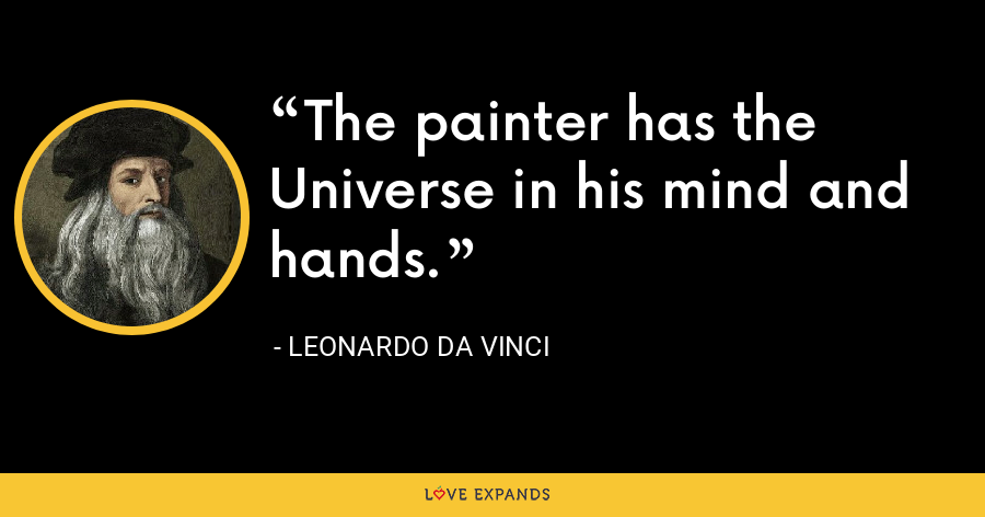 The painter has the Universe in his mind and hands. - Leonardo da Vinci
