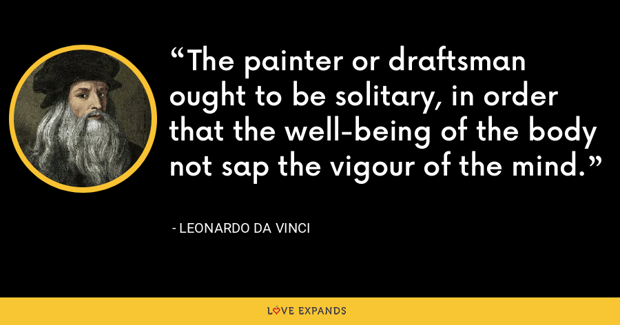 The painter or draftsman ought to be solitary, in order that the well-being of the body not sap the vigour of the mind. - Leonardo da Vinci