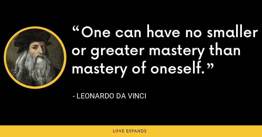One can have no smaller or greater mastery than mastery of oneself. - Leonardo da Vinci