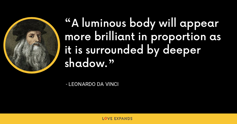 A luminous body will appear more brilliant in proportion as it is surrounded by deeper shadow. - Leonardo da Vinci