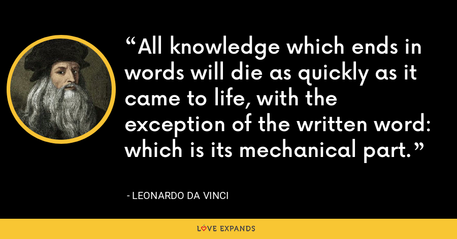All knowledge which ends in words will die as quickly as it came to life, with the exception of the written word: which is its mechanical part. - Leonardo da Vinci