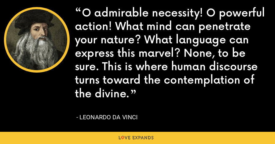 O admirable necessity! O powerful action! What mind can penetrate your nature? What language can express this marvel? None, to be sure. This is where human discourse turns toward the contemplation of the divine. - Leonardo da Vinci