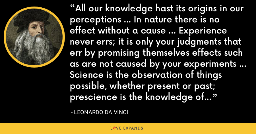 All our knowledge hast its origins in our perceptions … In nature there is no effect without a cause … Experience never errs; it is only your judgments that err by promising themselves effects such as are not caused by your experiments … Science is the observation of things possible, whether present or past; prescience is the knowledge of things which may come to pass. - Leonardo da Vinci