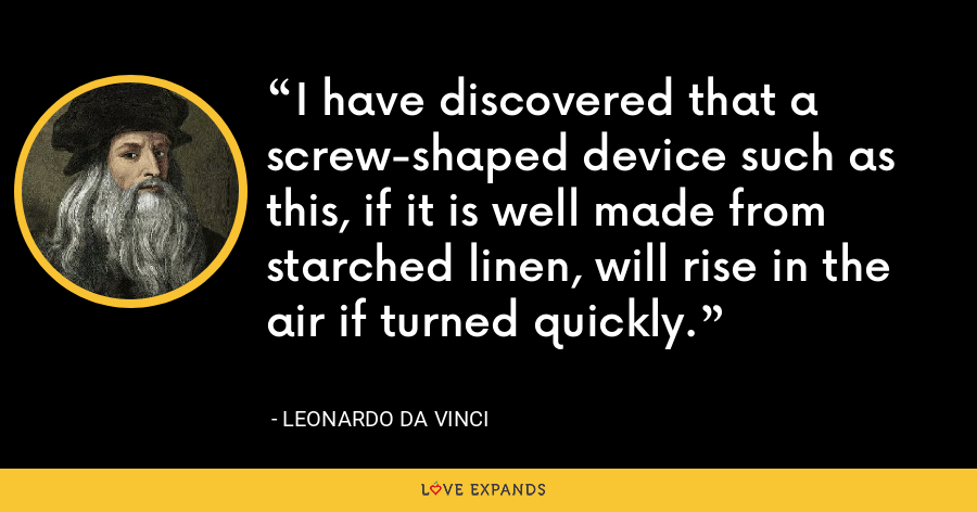 I have discovered that a screw-shaped device such as this, if it is well made from starched linen, will rise in the air if turned quickly. - Leonardo da Vinci