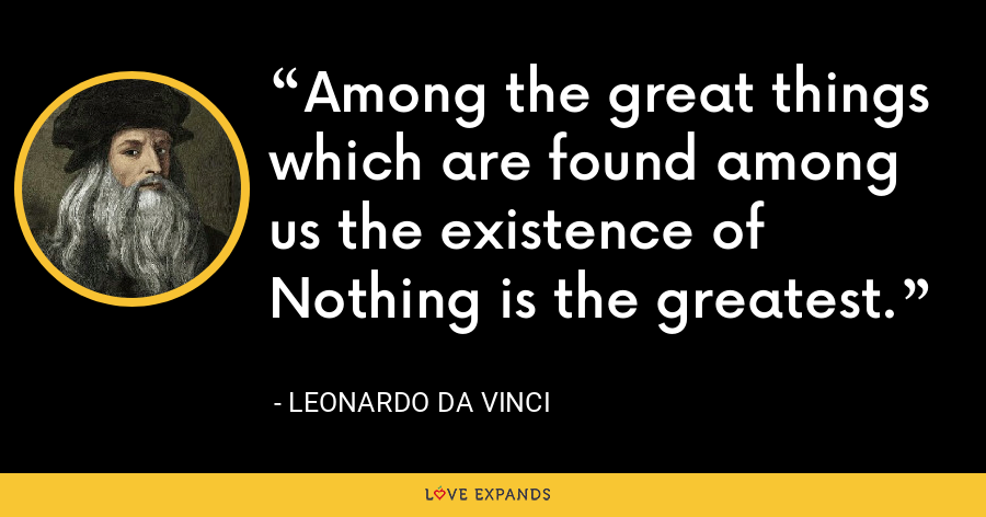Among the great things which are found among us the existence of Nothing is the greatest. - Leonardo da Vinci