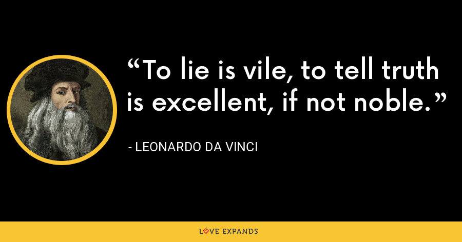 To lie is vile, to tell truth is excellent, if not noble. - Leonardo da Vinci