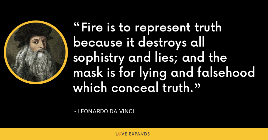 Fire is to represent truth because it destroys all sophistry and lies; and the mask is for lying and falsehood which conceal truth. - Leonardo da Vinci