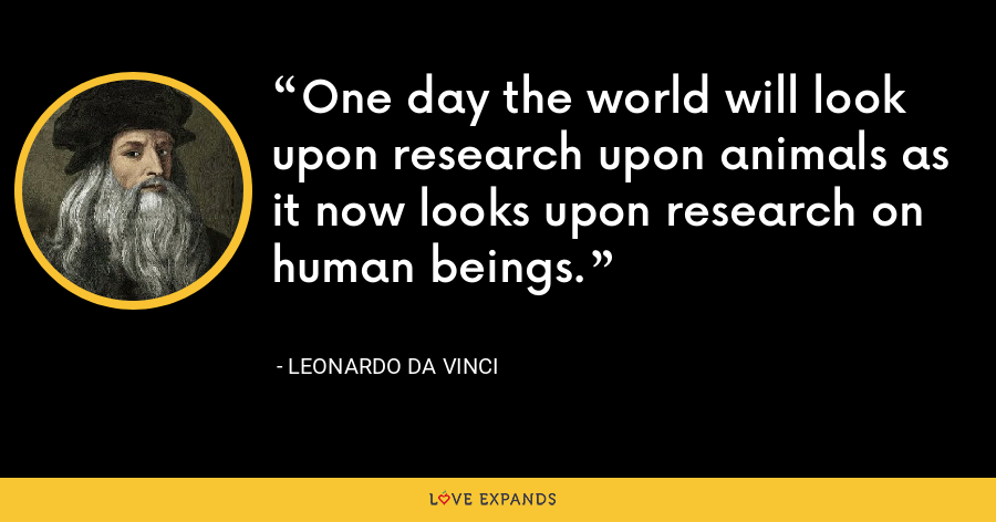 One day the world will look upon research upon animals as it now looks upon research on human beings. - Leonardo da Vinci