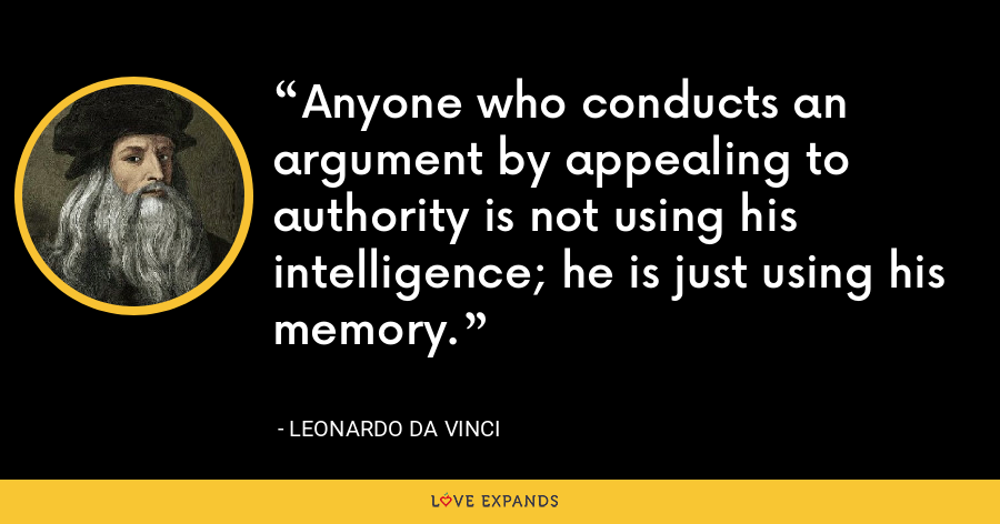 Anyone who conducts an argument by appealing to authority is not using his intelligence; he is just using his memory. - Leonardo da Vinci