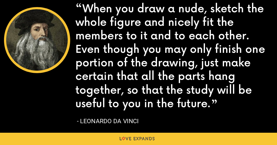When you draw a nude, sketch the whole figure and nicely fit the members to it and to each other. Even though you may only finish one portion of the drawing, just make certain that all the parts hang together, so that the study will be useful to you in the future. - Leonardo da Vinci