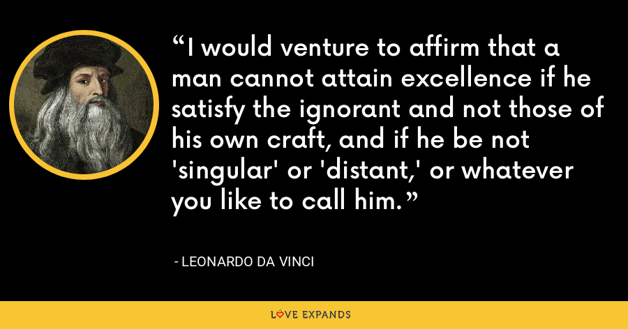 I would venture to affirm that a man cannot attain excellence if he satisfy the ignorant and not those of his own craft, and if he be not 'singular' or 'distant,' or whatever you like to call him. - Leonardo da Vinci