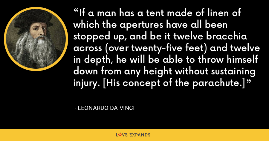 If a man has a tent made of linen of which the apertures have all been stopped up, and be it twelve bracchia across (over twenty-five feet) and twelve in depth, he will be able to throw himself down from any height without sustaining injury. [His concept of the parachute.] - Leonardo da Vinci