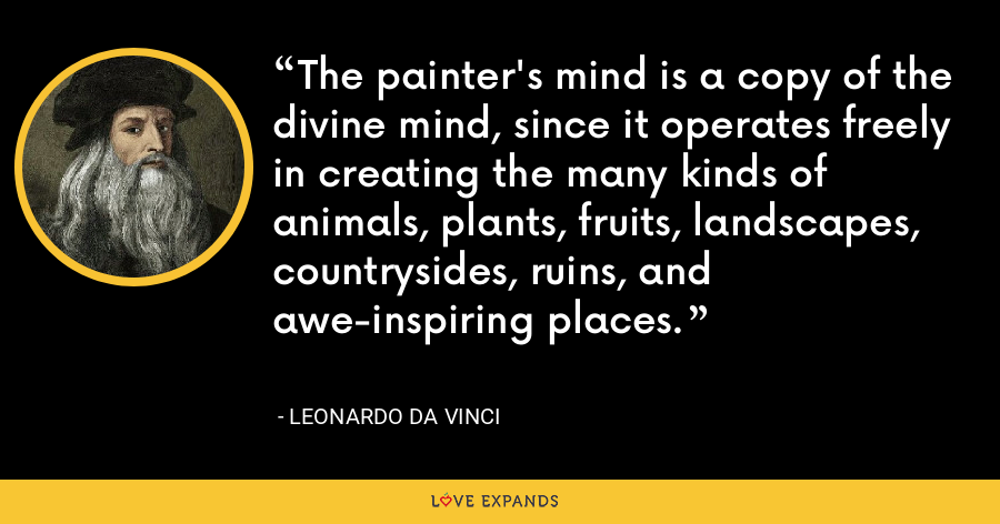 The painter's mind is a copy of the divine mind, since it operates freely in creating the many kinds of animals, plants, fruits, landscapes, countrysides, ruins, and awe-inspiring places. - Leonardo da Vinci